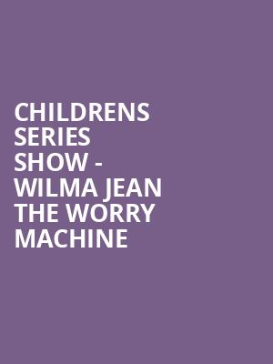 Childrens Series Show - Wilma Jean the Worry Machine at Harry and Jeanette Weinberg Theatre